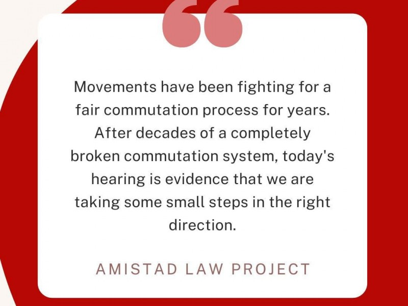 A graphic reads 'Movements have been fighting for a fair commutation process for years. After decades of a completely broken commutation system, today's hearing is evidence that we are taking some small steps in the right direction.' -Amistad Law Project